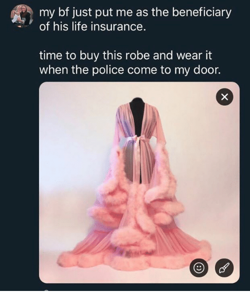 Life Insurance: my bf just put me as the beneficiary  of his life insurance.  time to buy this robe and wear it  when the police come to my door.
