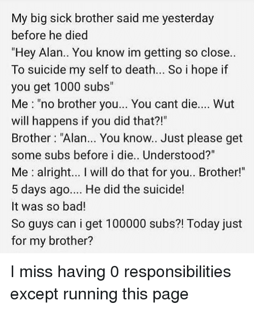 """You Did That: My big sick brother said me yesterday  before he died  """"Hey Alan.. You know im getting so close..  To suicide my self to death.. So i hope if  you get 1000 subs""""  Me """"no brother you... You cant die.... Wut  will happens if you did that?!""""  Brother """"Alan... You know.. Just please get  some subs before i die.. Understood?""""  Me alright... I will do that for you.. Brother!""""  5 days ago... He did the suicide!  It was so bad!  So guys can i get 100000 subs?! Today just  for my brother? I miss having 0 responsibilities except running this page"""