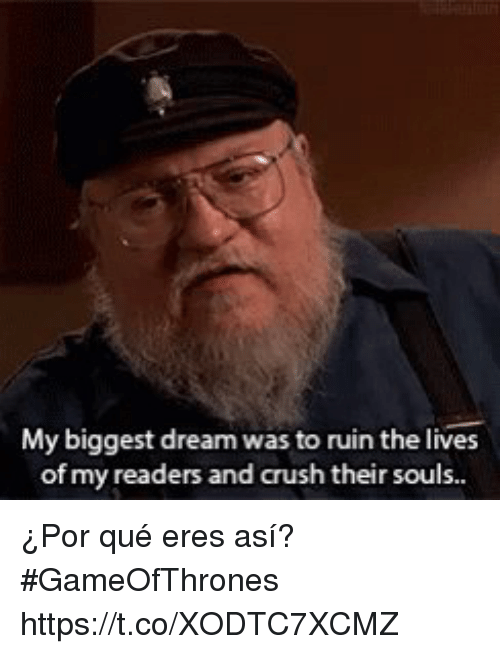 asis: My biggest dream was to ruin the lives  of my readers and crush their sous. ¿Por qué eres así?  #GameOfThrones   https://t.co/XODTC7XCMZ
