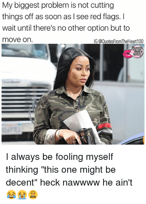"Memes, Soon..., and Quotes: My biggest problem is not cutting  things off as soon as I see red flags.  wait until there's no other option but to  move on.  IG @Quotes FromTheHeart100 I always be fooling myself thinking ""this one might be decent"" heck nawwww he ain't 😂😭😩"
