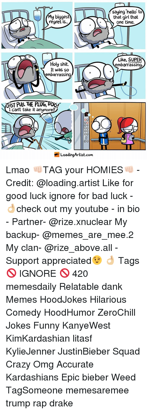 Cant Take It: My biggest  regret is..  y Holy shit  It was so  embarrassing  RUST PULL THE PLUG DOGI  I can't take it anymore!  00  0 0  00  0 0  00  Loading Artist.com  saying hello to  that girl that  one time.  Like, SUPER  embarrassing Lmao 👊🏻TAG your HOMIES👊🏻 - Credit: @loading.artist Like for good luck ignore for bad luck - 👌🏼check out my youtube - in bio - Partner- @rize.xnuclear My backup- @memes_are_mee.2 My clan- @rize_above.all - Support appreciated😉 👌🏼 Tags 🚫 IGNORE 🚫 420 memesdaily Relatable dank Memes HoodJokes Hilarious Comedy HoodHumor ZeroChill Jokes Funny KanyeWest KimKardashian litasf KylieJenner JustinBieber Squad Crazy Omg Accurate Kardashians Epic bieber Weed TagSomeone memesaremee trump rap drake