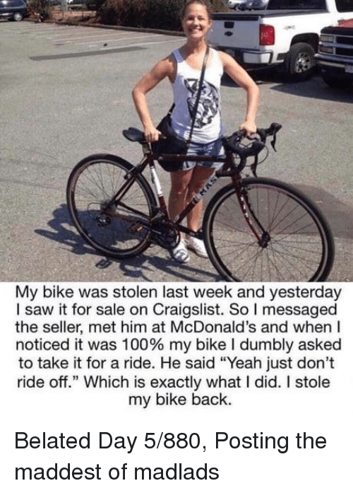 """Craigslist: My bike was stolen last week and yesterday  I saw it for sale on Craigslist. So I messaged  the seller, met him at McDonald's and when I  noticed it was 100% my bike I dumbly asked  to take it for a ride. He said """"Yeah just don't  ride off."""" Which is exactly what I did. I stole  my bike back. Belated Day 5/880, Posting the maddest of madlads"""