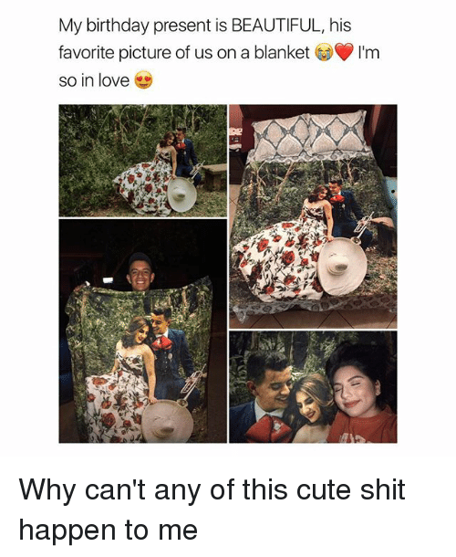 Happenes: My birthday present is BEAUTIFUL, his  favorite picture of us on a blanket  so in love Why can't any of this cute shit happen to me