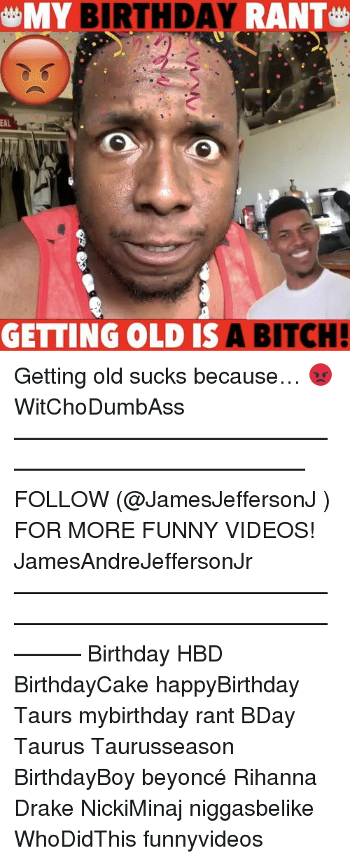 following: MY BIRTHDAY  RANT  EAL  GETTING OLD IS  A BITCH! Getting old sucks because… 😡 WitChoDumbAss ——————————————————————————— FOLLOW (@JamesJeffersonJ ) FOR MORE FUNNY VIDEOS! JamesAndreJeffersonJr ——————————————————————————————— Birthday HBD BirthdayCake happyBirthday Taurs mybirthday rant BDay Taurus Taurusseason BirthdayBoy beyoncé Rihanna Drake NickiMinaj niggasbelike WhoDidThis funnyvideos