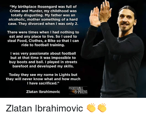 "Zlatan Ibrahimovic: ""My birthplace Rosengard was full of  Crime and Murder, my childhood was  totally disgusting. My father was an  alcoholic, mother something of a hard  case. They divorced when I was only 2.  There were times when I had nothing to  eat and any place to live. So I used to  steal Food, Clothes, a Bike so that I can  ride to football training.  I was very passionate about football  but at that time it was impossible to  buy boots and ball. I played in streets  barefoot and developed my skills.  Today they see my name in Lights but  they will never know what and how much  I have sacrificed.""  Zlatan Ibrahimovic  HRENA Zlatan Ibrahimovic 👏👏"