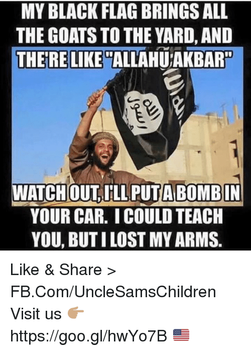 Black, fb.com, and Car: MY BLACK FLAG BRINGSALL  THE GOATS TO THE YARD, AND  THERE LIKE  ALLAHUTAKBAR  ATCHOUT ILL A BOMBIN  YOUR CAR. ICOULD TEACH  YOU, BUT ILOST MYARMS Like & Share > FB.Com/UncleSamsChildren  Visit us 👉🏽 https://goo.gl/hwYo7B 🇺🇸