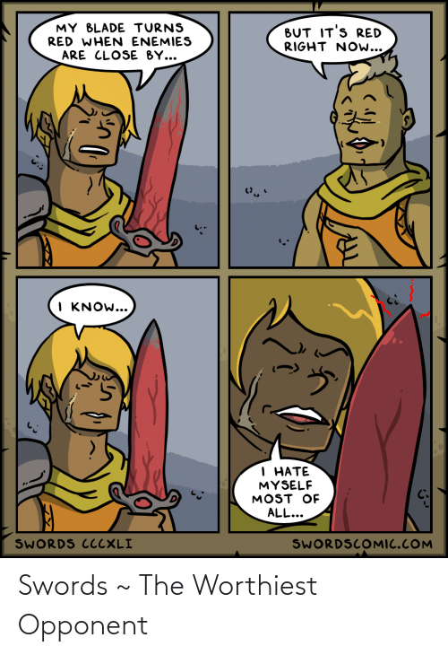 Enemies: MY BLADE TURNS  RED WHEN ENEMIES  BUT IT'S RED  RIGHT NOw...  ARE CLOSE BY...  I KNOW...  1 НАТЕ  MYSELF  MOST OF  ALL...  SWORDS CCCXLI  SWORDSCOMIC.COM Swords ~ The Worthiest Opponent
