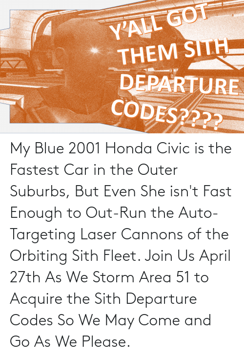 Honda: My Blue 2001 Honda Civic is the Fastest Car in the Outer Suburbs, But Even She isn't Fast Enough to Out-Run the Auto-Targeting Laser Cannons of the Orbiting Sith Fleet. Join Us April 27th As We Storm Area 51 to Acquire the Sith Departure Codes So We May Come and Go As We Please.