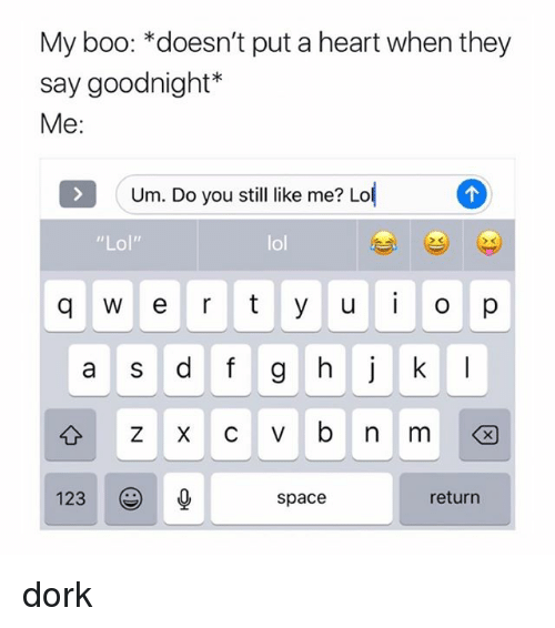 """Lol Lol: My boo: *doesn't put a heart when they  say goodnight*  Me:  Um. Do you stil ike me? Lo  """"Lol""""  lol  a S  123  space  return dork"""