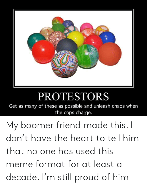 meme: My boomer friend made this. I don't have the heart to tell him that no one has used this meme format for at least a decade. I'm still proud of him