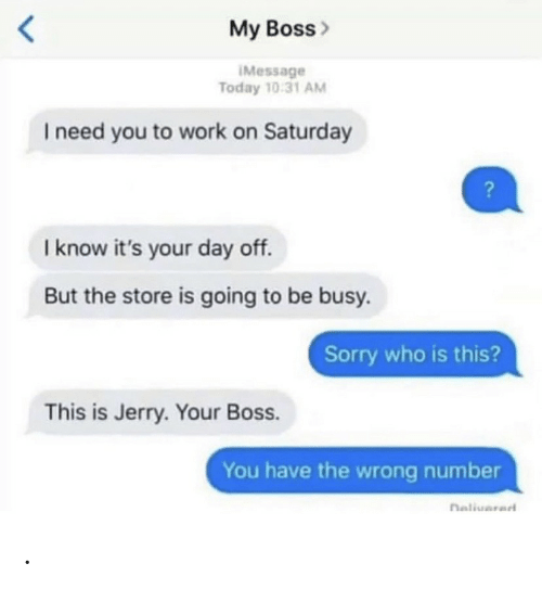 I Need You: My Boss>  IMessage  Today 10:31 AM  I need you to work on Saturday  I know it's your day off.  But the store is going to be busy.  Sorry who is this?  This is Jerry. Your Boss.  You have the wrong number  naliuarad .