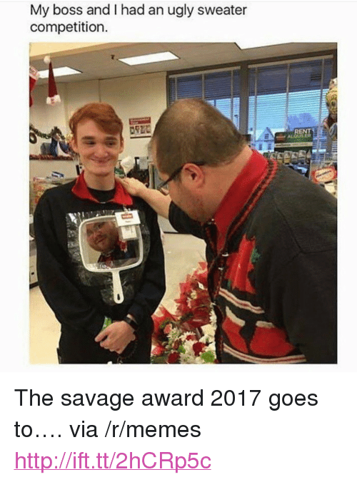 "ugly sweater: My boss and I had an ugly sweater  competition  RENT <p>The savage award 2017 goes to&hellip;. via /r/memes <a href=""http://ift.tt/2hCRp5c"">http://ift.tt/2hCRp5c</a></p>"