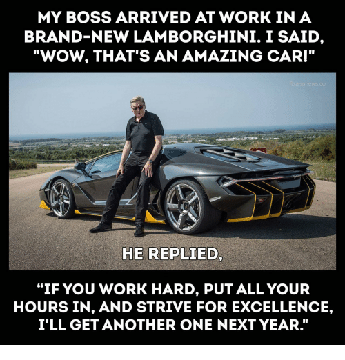 """Lamborghini: MY BOSS ARRIVED AT WORK IN A  BRAND-NEW LAMBORGHINI. I SAID  """"WOW, THAT'S AN AMAZING CAR!""""  HE REPLIED  """"IF YOU WORK HARD, PUT ALL YOUR  HOURS IN, AND STRIVE FOR EXCELLENCE,  I'LL GET ANOTHER ONE NEXT YEAR."""""""