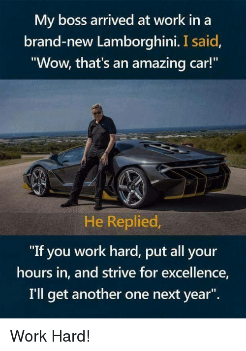 """Lamborghini: My boss arrived at work in a  brand-new Lamborghini. I said  Wow, that's an amazing car!  He Replied  """"If you work hard, put all your  hours in, and strive for excellence,  I'll get another one next year"""". Work Hard!"""