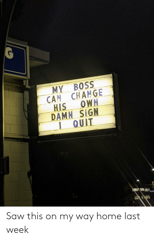 I Quit: MY BOSS  CAN CHANGE  OWN  HIS  DAMN SIGN  I QUIT  ARIY HIN Saw this on my way home last week