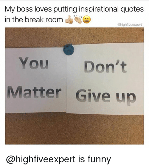 Funny, Break, and Quotes: My boss loves putting inspirational quotes  in the break roonm  @highfiveexpert  You Don't  Matter Give up @highfiveexpert is funny