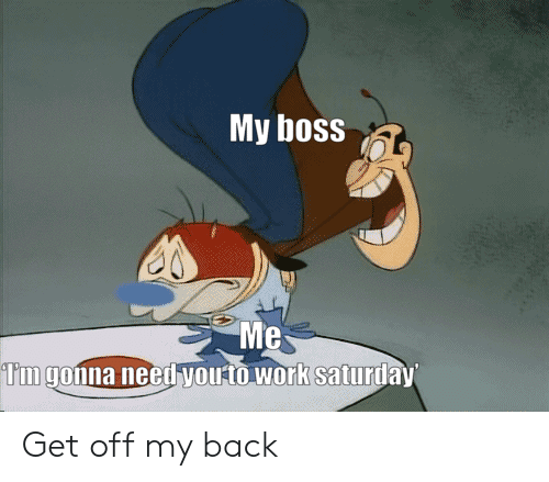 Work Saturday: My boss  Me  Tm gonna need youto work saturday Get off my back