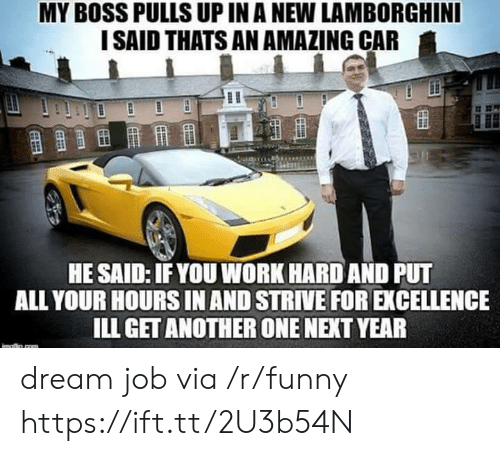 Lamborghini: MY BOSS PULLS UP IN A NEW LAMBORGHINI  I SAID THATS AN AMAZING CAR  HE SAID: IFYOU WORK HARD AND PUT  ALL YOUR HOURS IN AND STRIVE FOR EXCELLENCE  ILL GET ANOTHER ONE NEXT YEAR dream job via /r/funny https://ift.tt/2U3b54N