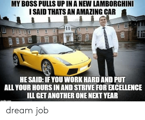 Lamborghini: MY BOSS PULLS UP IN A NEW LAMBORGHINI  I SAID THATS AN AMAZING CAR  HE SAID: IFYOU WORK HARD AND PUT  ALL YOUR HOURS IN AND STRIVE FOR EXCELLENCE  ILL GET ANOTHER ONE NEXT YEAR dream job