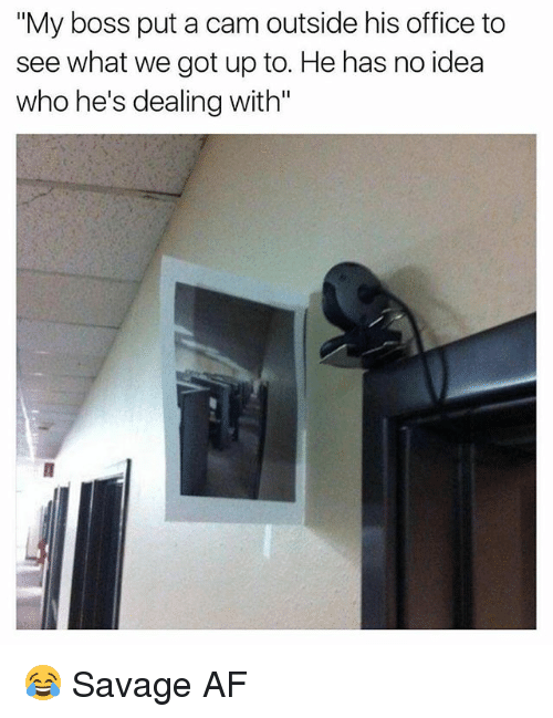 """Af, Memes, and Savage: """"My boss put a cam outside his office to  see what we got up to. He has no idea  who he's dealing with"""" 😂 Savage AF"""