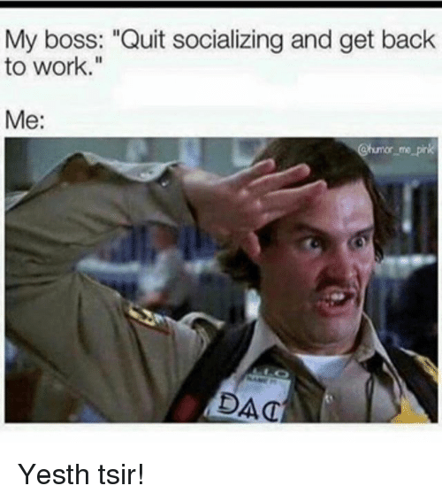 Funny Hate My Boss Meme : My boss quit socializing and get bachk to work me dac