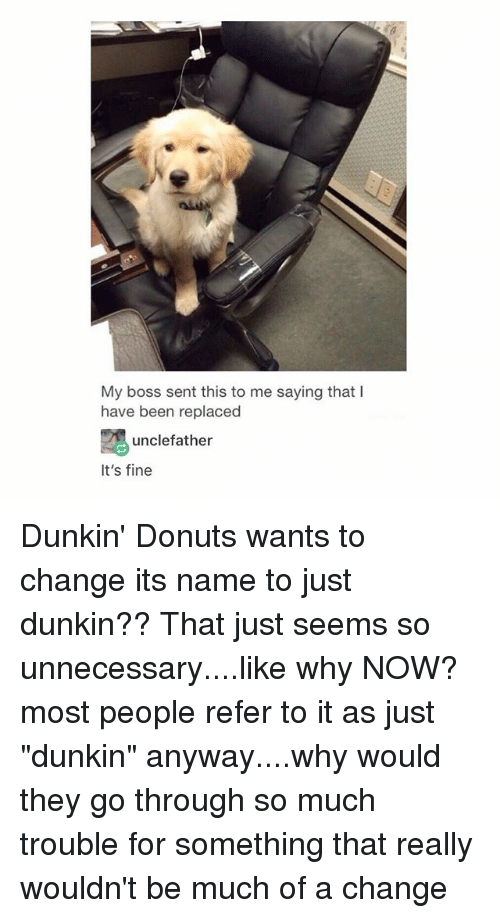 "Referance: My boss sent this to me saying that I  have been replaced  unclefather  It's fine Dunkin' Donuts wants to change its name to just dunkin?? That just seems so unnecessary....like why NOW? most people refer to it as just ""dunkin"" anyway....why would they go through so much trouble for something that really wouldn't be much of a change"