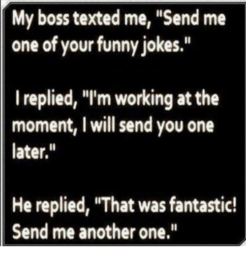 "Another One, Another One, and Funny Jokes: My boss texted me, ""Send me  one of your funny jokes.""  I replied, ""I'm working at the  moment, I will send you one  later.  He replied, ""That was fantastic!  Send me another one"