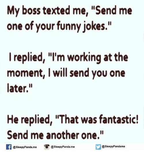 "Another One, Another One, and Funny: My boss texted me, ""Send me  one of your funny jokes.""  I replied, ""I'm working at the  moment, I will send you one  later.  He replied, IThat was fantastic!  Send me another one.""  f @sleepy Pandame  o @Sleepy Panda me  @sleepy Panda me"