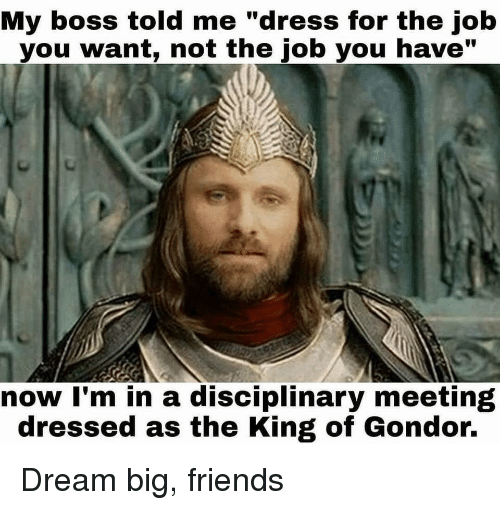 """dream big: My boss told me """"dress for the job  you want, not the job you have""""  now I'm in a disciplinary meeting  dressed as the King of Gondor. Dream big, friends"""