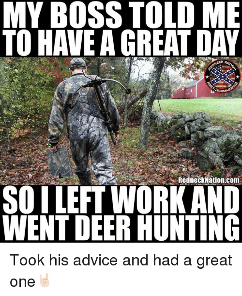 Deer Hunting: MY BOSS TOLD ME  TO HAVE A GREAT DAY  ONECK NA  RedneckNation.Com  SOILEFT WORK AND  WENT DEER HUNTING Took his advice and had a great one🤘🏻
