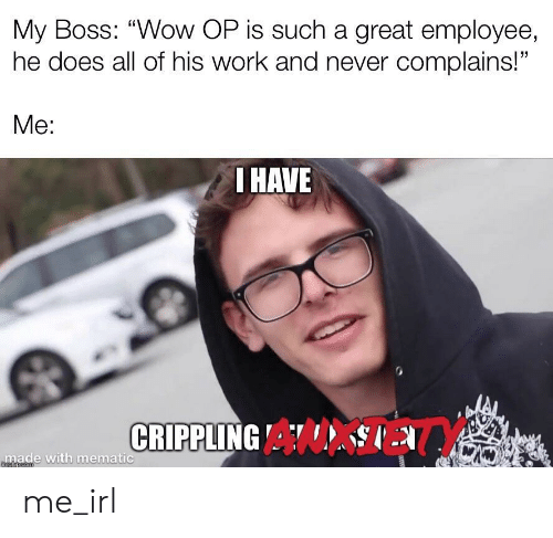 """Crippling: My Boss: """"Wow OP is such a great employee,  he does all of his work and never complains!""""  Me:  I HAVE  CRIPPLING A  made with mematic  mgiipcom me_irl"""