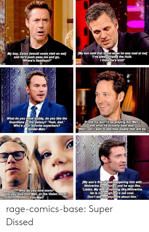 """Dissed: My boy, Exton (would come visit on set][My son sald that to me whon he was mad at mel  and he'd push pass me and go,  Where's Hawkeye?""""  T've always hatod the Hulk.  I think he's'shit!  What do you think buddy, do you like the  Guardians of the Galaxy?:Yeah, dad.""""  Who's your favorite superhero?  Splder-Man.""""  l told my son PT bo playing Ant Man.j  and what he actually sald was  Well I can't walt to see how stupld that will be.  Who do you love more?  Do you love Iron Man, or the Vision more?  Iron Man!  [My son's friond was poppering him with  Wolverine questions. and he was lke,  Liston. My dad Is nothing like:Wolverin  He is not tough, he's not cool.  Don't ask moanymore about him. rage-comics-base:  Super Dissed"""