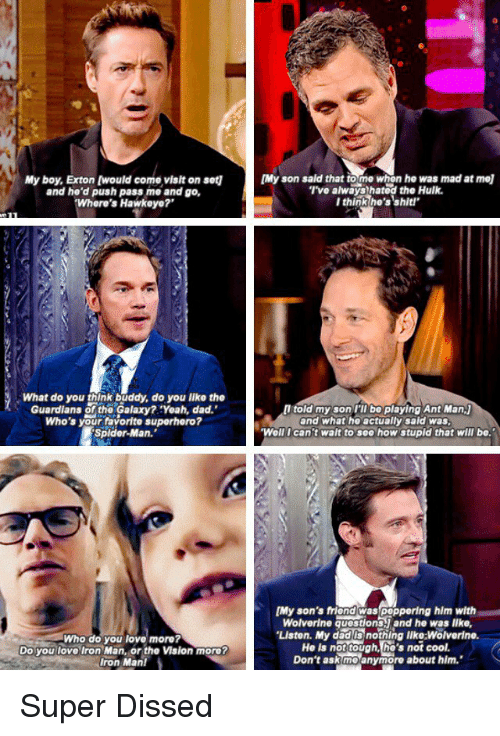 """Dissed: My boy, Exton [would come visit on set1  and he'd push pass me and go,  Where's Hawkeye?  What do you think buddy, do you like the  Guardians of the Galaxy? Yoah, dad.'  Who's your favorite superhero?  Spider-Man.  Who do you love more?  Do you love Iron Man, or the Vision more?  Iron Man!  [Myson said that to me when he was mad at mol  I've always hatod the Hulk.  I think he's shit'  told my son I'll bo playing Ant Man,j  and what ho actually sald was.  Well I can't wait to sea how stupid that will be.""""  [My son's friend peppering hlm with  Wolverine aucstionsyand he was lke,  """"LIston. My dad is nothing like:Wolverine.  Ho is not tough, he's not cool.  Don't ask me anymore about him. Super Dissed"""