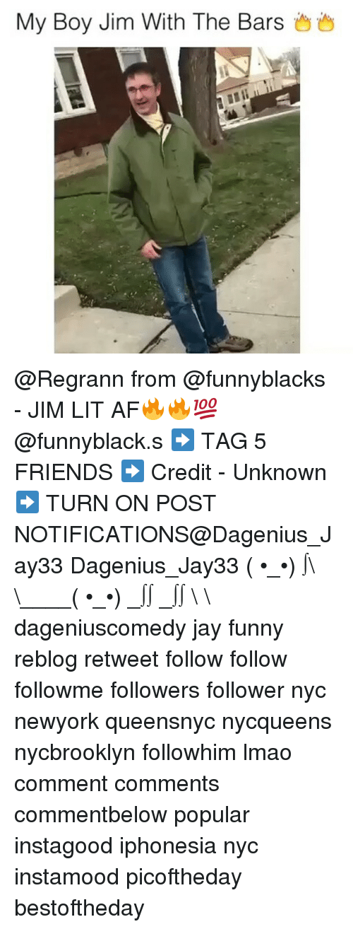 Jay, Memes, and Lit AF: My Boy Jim With The Bars @Regrann from @funnyblacks - JIM LIT AF🔥🔥💯 @funnyblack.s ➡️ TAG 5 FRIENDS ➡️ Credit - Unknown ➡️ TURN ON POST NOTIFICATIONS@Dagenius_Jay33 Dagenius_Jay33 ( •_•) ∫\ \____( •_•) _∫∫ _∫∫ɯ \ \ dageniuscomedy jay funny reblog retweet follow follow followme followers follower nyc newyork queensnyc nycqueens nycbrooklyn followhim lmao comment comments commentbelow popular instagood iphonesia nyc instamood picoftheday bestoftheday