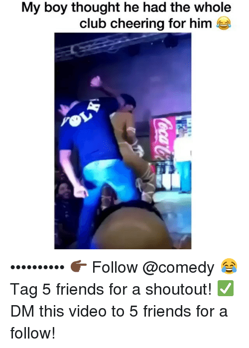 Club, Friends, and Funny: My boy thought he had the whole  club cheering for him e •••••••••• 👉🏿 Follow @comedy 😂 Tag 5 friends for a shoutout! ✅ DM this video to 5 friends for a follow!