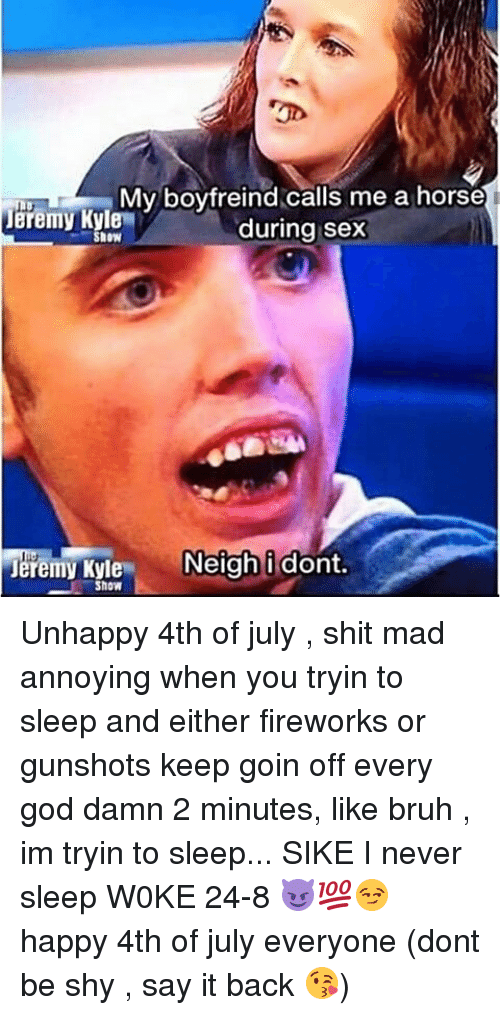 Bruh, God, and Memes: My boyfreind calls me a horse  during sex  Jeremy Kyle  SHOW  Jeremy Kyle N  Show  Neigh i dont.  Show Unhappy 4th of july , shit mad annoying when you tryin to sleep and either fireworks or gunshots keep goin off every god damn 2 minutes, like bruh , im tryin to sleep... SIKE I never sleep W0KE 24-8 😈💯😏 happy 4th of july everyone (dont be shy , say it back 😘)