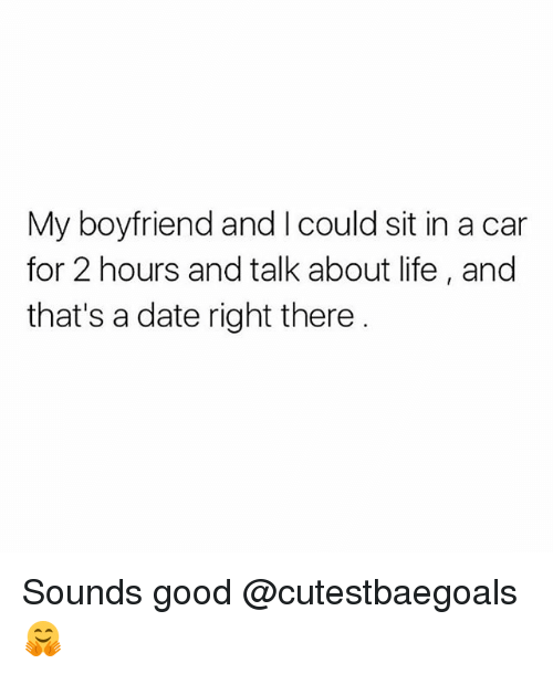 Life, Memes, and Date: My boyfriend and I could sit in a car  for 2 hours and talk about life, and  that's a date right there Sounds good @cutestbaegoals 🤗