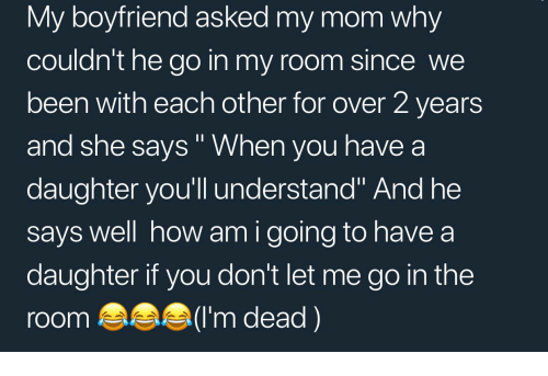 "Boyfriend, Mom, and Been: My boyfriend asked my mom why  couldn't he go in my room since we  been with each other for over 2 years  and she says"" When you have a  daughter you'll understand"" And he  says well how am i going to have a  daughter if you don't let me go in the  room(I'm dead)"