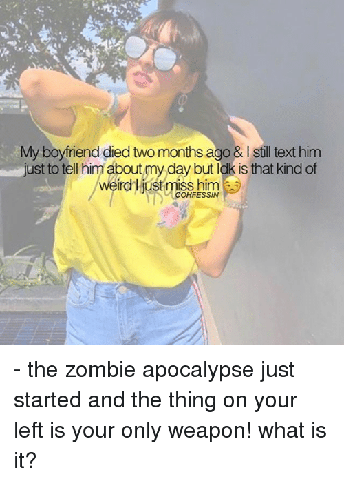 The Zombie Apocalypse: My boyfriend died two months ago & I still text him  just to tell him about my day but ldk is that kind of  eird Liust miss him  COHFESSIN - the zombie apocalypse just started and the thing on your left is your only weapon! what is it?