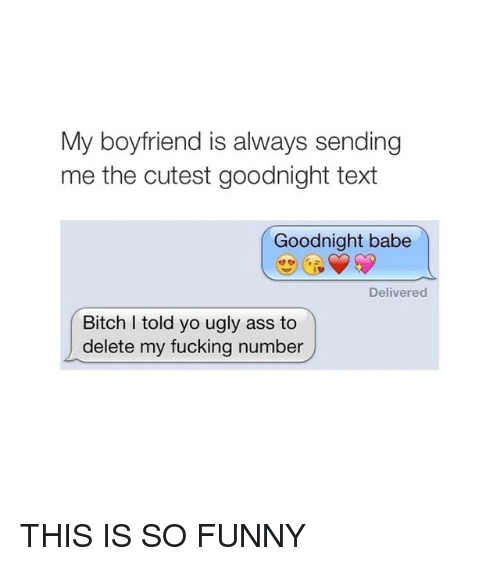 Boyfriend: My boyfriend is always sending  me the cutest goodnight text  Goodnight babe  Delivered  Bitch I told yo ugly ass to  delete my fucking number THIS IS SO FUNNY