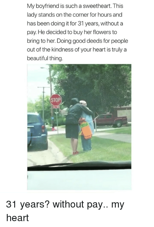 good deeds: My boyfriend is such a sweetheart. This  lady stands on the corner for hours and  has been doing it for 31 years, without a  pay. He decided to buy her flowers to  bring to her. Doing good deeds for people  out of the kindness of your heart is truly a  beautiful thing  STOPI. 31 years? without pay.. my heart