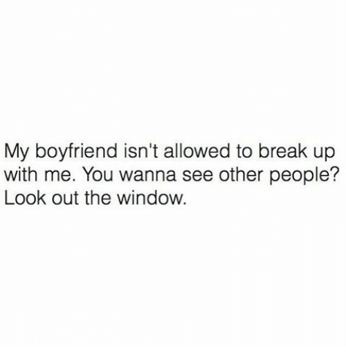 Looking Out The Window: My boyfriend isn't allowed to break up  with me. You wanna see other people?  Look out the window.