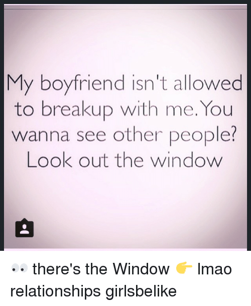Lmao, Relationships, and Windows: My boyfriend isn't allowed  to breakup with me. You  wanna see other people  Look out the window 👀 there's the Window 👉 lmao relationships girlsbelike