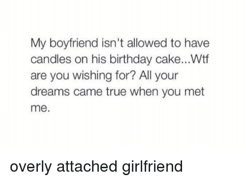 Attached Girlfriend: My boyfriend isn't allowed to have  candles on his birthday cake...Wtf  are you wishing for? All your  dreams came true when you met  me. overly attached girlfriend