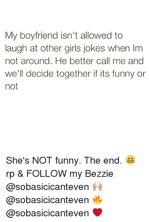 Funny, Girls, and Jokes: My boyfriend isn't allowed to  laugh at other girls jokes when Im  not around. He better call me and  we'll decide together if its funny or  not She's NOT funny. The end. 😬 rp & FOLLOW my Bezzie @sobasicicanteven 🙌🏽 @sobasicicanteven 🔥 @sobasicicanteven ❤️
