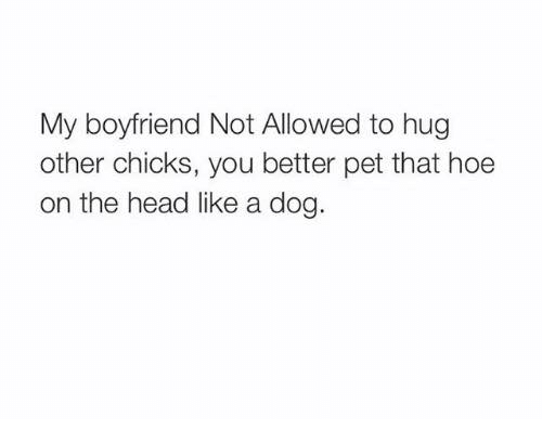 Dank, Head, and Hoe: My boyfriend Not Allowed to hug  other chicks, you better pet that hoe  on the head like a dog