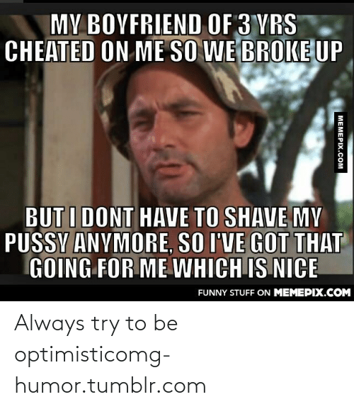 Boyfriend: MY BOYFRIEND OF 3 YRS  CHEATED ON ME SO WE BROKE UP  BUT I DONT HAVE TO SHAVE MY  PUSSY ANYMORE, SO I'VE GOT THAT  GOING FOR ME WHICH IS NICE  FUNNY STUFF ON MEMEPIX.COM  MEMEPIX.COM Always try to be optimisticomg-humor.tumblr.com