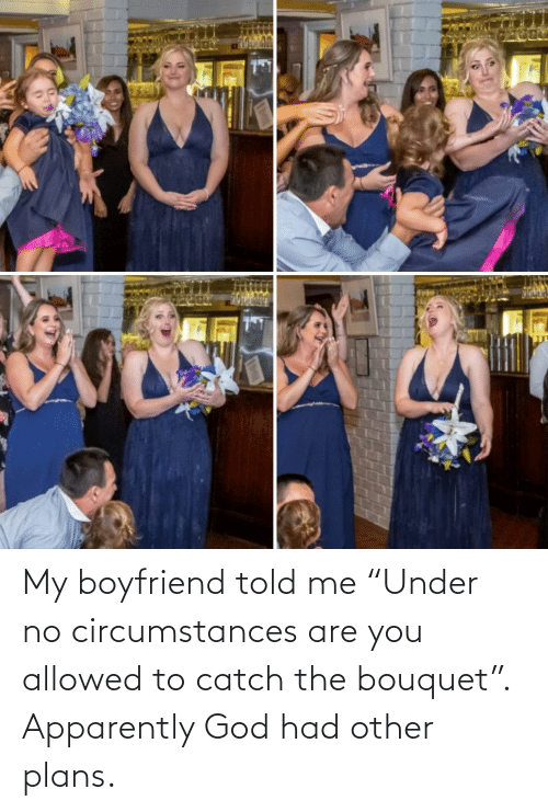 "Plans: My boyfriend told me ""Under no circumstances are you allowed to catch the bouquet"". Apparently God had other plans."