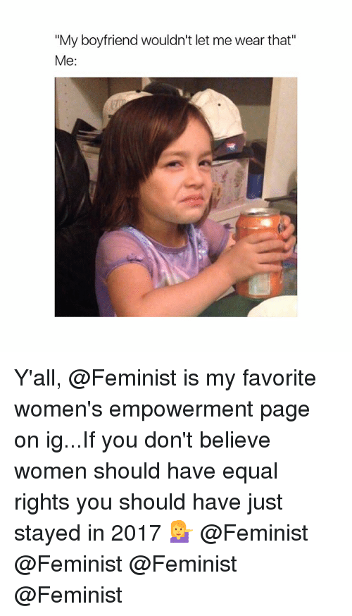 "Women, Girl Memes, and Boyfriend: ""My boyfriend wouldn't let me wear that""  Me: Y'all, @Feminist is my favorite women's empowerment page on ig...If you don't believe women should have equal rights you should have just stayed in 2017 💁 @Feminist @Feminist @Feminist @Feminist"