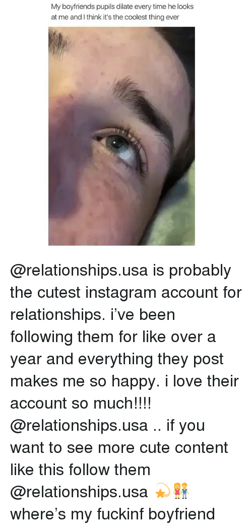 Cute, Instagram, and Love: My boyfriends pupils dilate every time he looks  at me and I think it's the coolest thing ever @relationships.usa is probably the cutest instagram account for relationships. i've been following them for like over a year and everything they post makes me so happy. i love their account so much!!!! @relationships.usa .. if you want to see more cute content like this follow them @relationships.usa 💫👫where's my fuckinf boyfriend